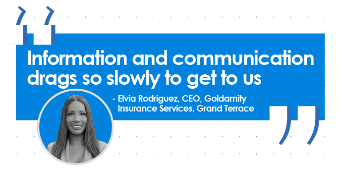 Quote from Elvia Rodriguez, CEO, Goldamity Insurance Services, Grand Terrace: Information and communication drags so slowly to get to us.