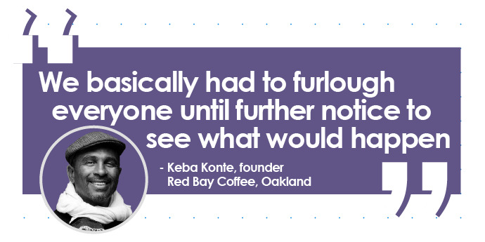 Quote from Keba Konte, founder of Red Bay Coffee, Oakland: We basically had to furlough everyone until further notice to see what would happen.