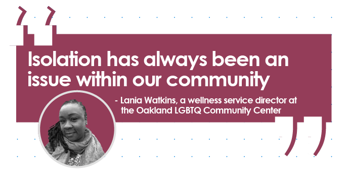 Quote from Lania Watkins, a wellness service director at the Oakland LGTBQ Community Center: Isolation has always been an issue within our own community