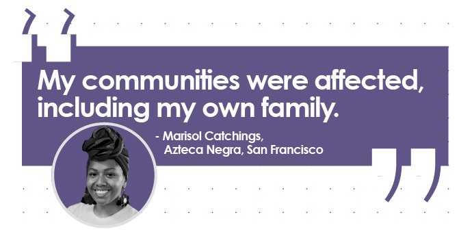 Quote from Marisol Catchings, Azteca Negra, San Francisco: My communities were affected, including my own family