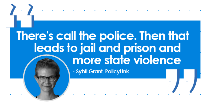 Quote from Sybil Grant, Policylink: There's call the police. Then that leads to jail and prison and more state violence.